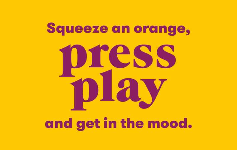 Squeeze an orange, press play and get in the mood